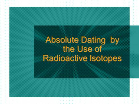 Absolute Dating by the Use of Radioactive Isotopes.