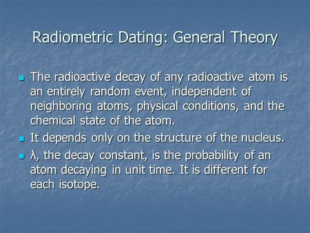 Radiometric Dating: General Theory The radioactive decay of any radioactive atom is an entirely random event, independent of neighboring atoms, physical.
