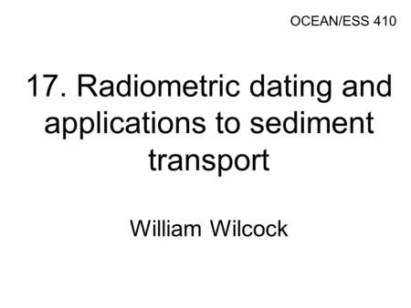 17. Radiometric dating and applications to sediment transport William Wilcock OCEAN/ESS 410.