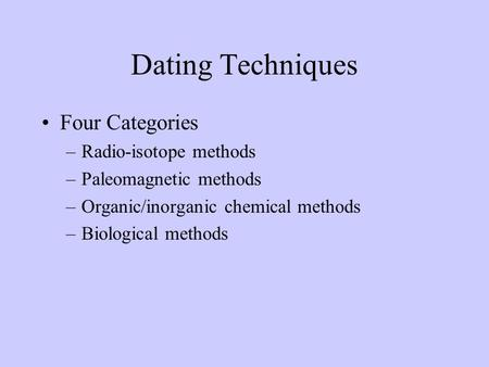 Dating Techniques Four Categories –Radio-isotope methods –Paleomagnetic methods –Organic/inorganic chemical methods –Biological methods.