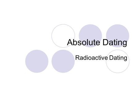 Absolute Dating Radioactive Dating. Radioactivity Almost all of the elements contain radioactive isotopes Isotopes are atoms of the same element with.