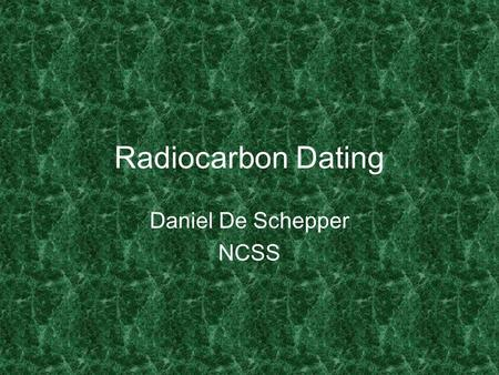 Radiocarbon Dating Daniel De Schepper NCSS. Conception 1946 suggests that 14 C exists in living matter Confirmed a year later 1949 found that several.