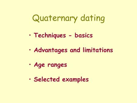 Quaternary dating Techniques - basics Advantages and limitations Age ranges Selected examples.