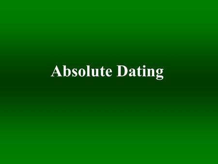 Absolute Dating. J F M A M J J A S O N D J Earth Forms Earth Cools First Life Abundant Oxygen Multicellular Organisms Plants and Animals Dinos 15-25 Humans.