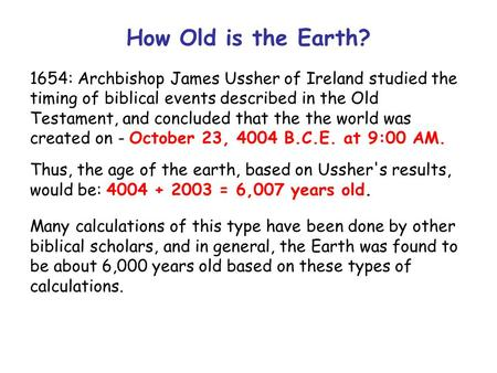 How Old is the Earth? 1654: Archbishop James Ussher of Ireland studied the timing of biblical events described in the Old Testament, and concluded that.