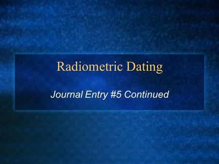 Radiometric Dating Journal Entry #5 Continued. Radiometric Dating The process of determining the age of fossils by measuring the relative concentrations.