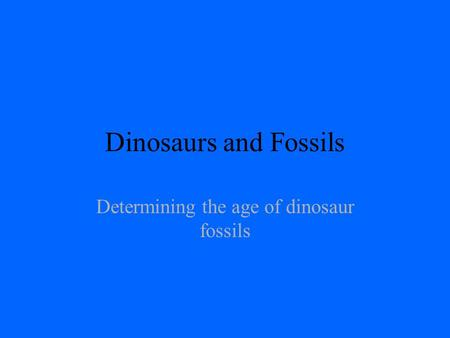 Dinosaurs and Fossils Determining the age of dinosaur fossils.