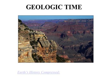 GEOLOGIC TIME Earth's History Compressed:.