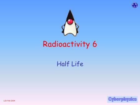 LOJ Feb 2004 Radioactivity 6 Half Life LOJ Feb 2004 Half Life The half-life of a radioactive substance: is the time it takes for the number of parent.