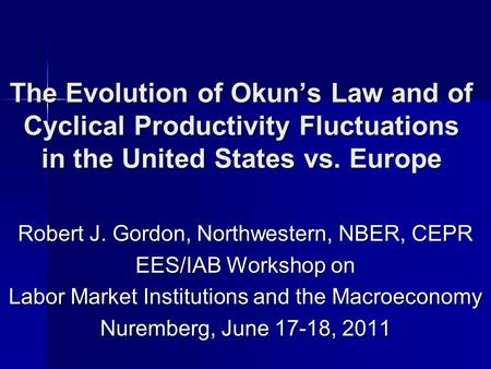 The Evolution of Okuns Law and of Cyclical Productivity Fluctuations in the United States vs. Europe Robert J. Gordon, Northwestern, NBER, CEPR EES/IAB.