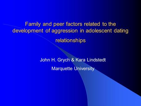 Family and peer factors related to the development of aggression in adolescent dating relationships John H. Grych & Kara Lindstedt Marquette University.