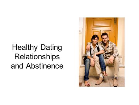 Healthy Dating Relationships and Abstinence. What is Healthy Dating? Dating that is safe and enjoyable for both people. A mutually respectful, equal relationship.