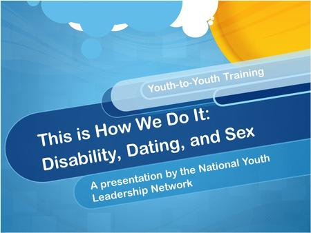 This is How We Do It: Disability, Dating, and Sex A presentation by the National Youth Leadership Network Youth-to-Youth Training.