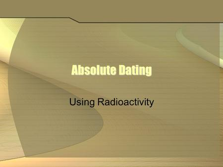 Absolute Dating Using Radioactivity.