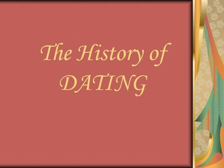The History of DATING. Courtship from 1700-1830 Singleness = Laziness Ability to support family Social standing & family approval Love developed later.