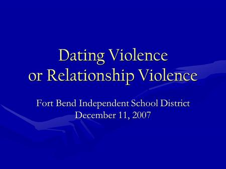 Dating Violence or Relationship Violence Fort Bend Independent School District December 11, 2007.