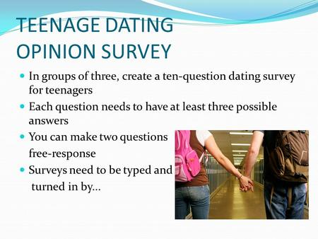 TEENAGE DATING OPINION SURVEY In groups of three, create a ten-question dating survey for teenagers Each question needs to have at least three possible.