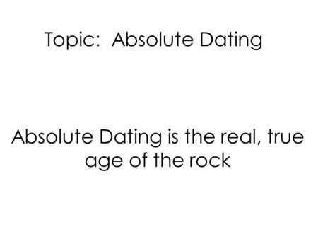 Topic: Absolute Dating Absolute Dating is the real, true age of the rock.