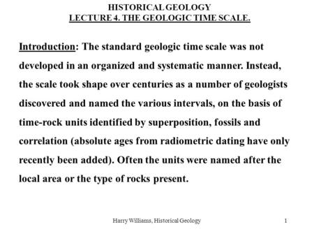 Harry Williams, Historical Geology1 Introduction: The standard geologic time scale was not developed in an organized and systematic manner. Instead, the.