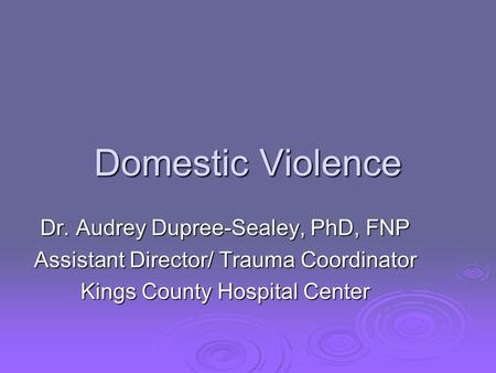 Domestic Violence Dr. Audrey Dupree-Sealey, PhD, FNP Assistant Director/ Trauma Coordinator Kings County Hospital Center.