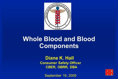 CBER Whole Blood and Blood Components Diane K. Hall Consumer Safety Officer CBER, OBRR, DBA September 16, 2009.