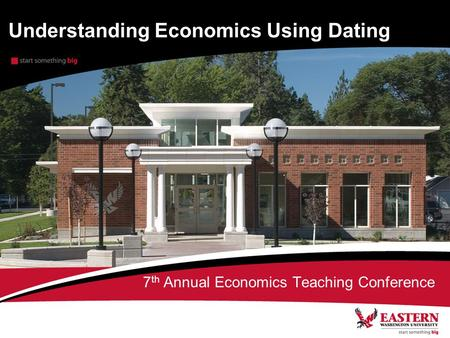 Understanding Economics Using Dating 7 th Annual Economics Teaching Conference.