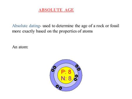 ABSOLUTE AGE Absolute dating- used to determine the age of a rock or fossil more exactly based on the properties of atoms An atom: