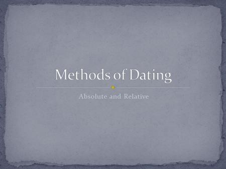 Methods of Dating Absolute and Relative.