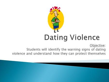 Objective: Students will identify the warning signs of dating violence and understand how they can protect themselves.