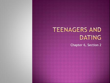 Teenagers and Dating Chapter 6, Section 2.