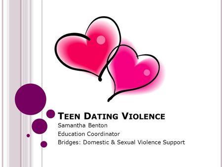 T EEN D ATING V IOLENCE Samantha Benton Education Coordinator Bridges: Domestic & Sexual Violence Support.