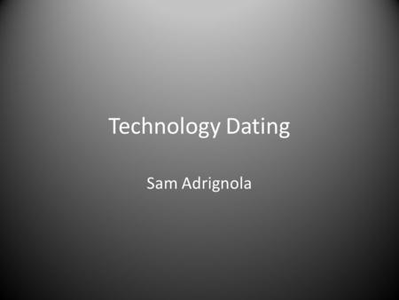 Technology Dating Sam Adrignola. The New Age of Dating A recent study has shown that millions of people are starting to use online dating services, and.