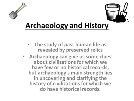 Archaeology and History The study of past human life as revealed by preserved relics Archaeology can give us some clues about civilizations for which we.