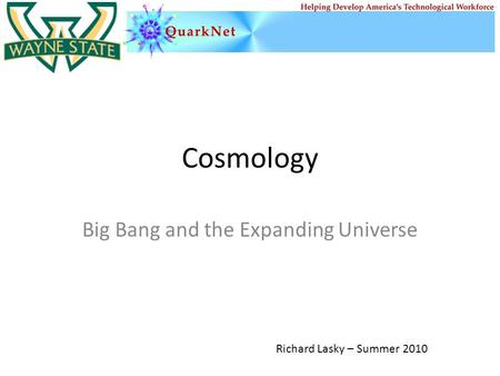 Cosmology Big Bang and the Expanding Universe Richard Lasky – Summer 2010.