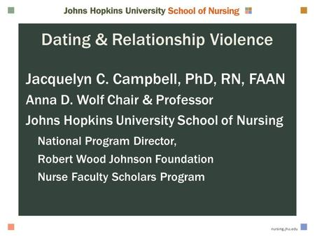 Dating & Relationship Violence Jacquelyn C. Campbell, PhD, RN, FAAN Anna D. Wolf Chair & Professor Johns Hopkins University School of Nursing National.
