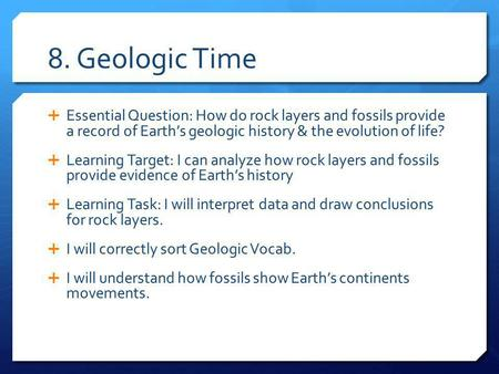 8. Geologic Time Essential Question: How do rock layers and fossils provide a record of Earth's geologic history & the evolution of life? Learning Target: