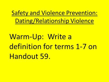 Safety and Violence Prevention: Dating/Relationship Violence Warm-Up: Write a definition for terms 1-7 on Handout 59.