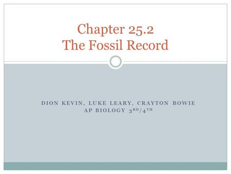 DION KEVIN, LUKE LEARY, CRAYTON BOWIE AP BIOLOGY 3 RD /4 TH Chapter 25.2 The Fossil Record.