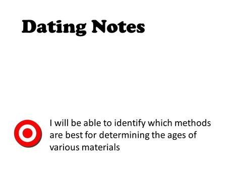 Dating Notes I will be able to identify which methods are best for determining the ages of various materials.