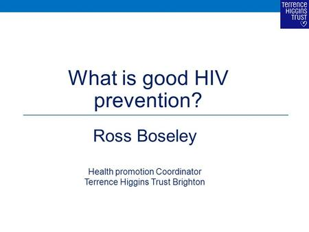 What is good HIV prevention? Ross Boseley Health promotion Coordinator Terrence Higgins Trust Brighton.
