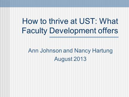 How to thrive at UST: What Faculty Development offers Ann Johnson and Nancy Hartung August 2013.