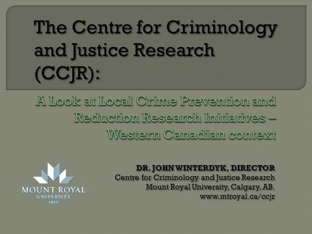 DR. JOHN WINTERDYK, DIRECTOR Centre for Criminology and Justice Research Mount Royal University, Calgary, AB. www.mtroyal.ca/ccjr DR. JOHN WINTERDYK, DIRECTOR.