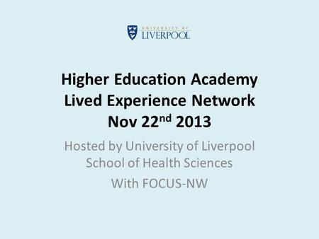 Higher Education Academy Lived Experience Network Nov 22 nd 2013 Hosted by University of Liverpool School of Health Sciences With FOCUS-NW.