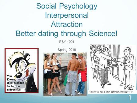 Social Psychology Interpersonal Attraction Better dating through Science! PSY 1001 Spring 2010 1 I knew we had a lot in common, Im crazy too!