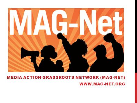 MEDIA ACTION GRASSROOTS NETWORK (MAG-NET) WWW.MAG-NET.ORG.