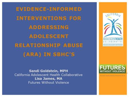 EVIDENCE-INFORMED INTERVENTIONS FOR ADDRESSING ADOLESCENT RELATIONSHIP ABUSE (ARA) IN SBHCS Sandi Goldstein, MPH California Adolescent Health Collaborative.