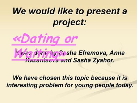 We would like to present a project: It was done by Sasha Efremova, Efremova, Anna Kazantseva and Sasha Zyahor. We have chosen this topic because it is.