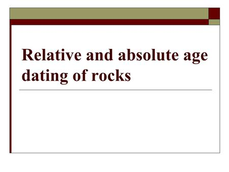 Relative and absolute age dating of rocks. What is absolute age dating? The Principle of Superposition and rock correlation provide the relative ages.