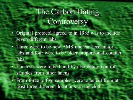 The Carbon Dating Controversy Original protocol agreed to in 1985 was to include seven different labs. Three were to be new AMS nuclear accelerator labs.