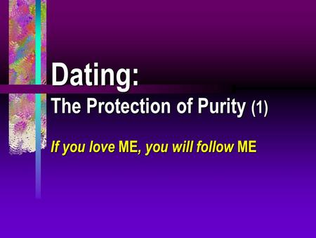 Dating: The Protection of Purity (1) If you love ME, you will follow ME.